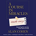 A Course in Miracles Made Easy: Mastering the Journey from Fear to Love   Alan Cohen