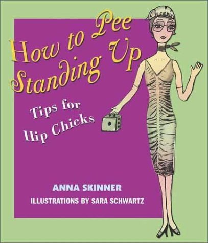 How to Pee Standing Up : Tips for Hip Chicks, ANNA SKINNER, SARA SCHWARTZ