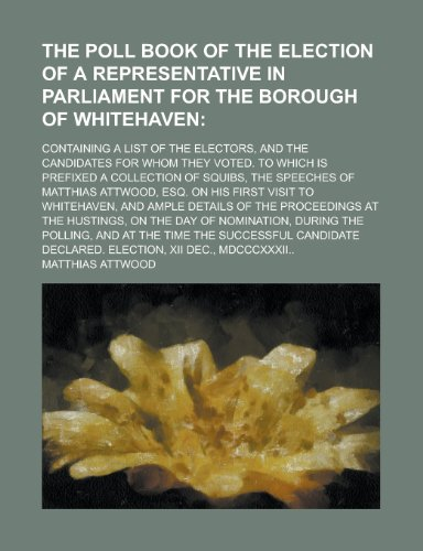 The Poll Book of the Election of a Representative in Parliament for the Borough of Whitehaven; Containing a List of the Electors, and the Candidates f