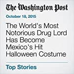 The World's Most Notorious Drug Lord Has Become Mexico's Hit Halloween Costume | Hugh Naylor