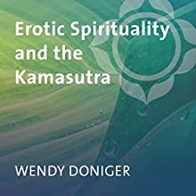 Erotic Spirituality and the Kamasutra: Master the Art of Cultivating Pleasure with India's Treasury of Erotic Love  by Wendy Doniger Narrated by Wendy Doniger
