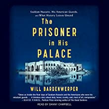 The Prisoner in His Palace: Saddam Hussein and the Twelve Americans Who Guarded Him Audiobook by Will Bardenwerper Narrated by Danny Campbell