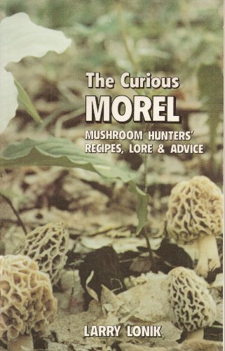 The Curious Morel: Mushroom Hunters' Recipes, Lore and Advice