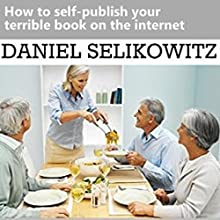 How to Self-Publish Your Terrible Book on the Internet Audiobook by Daniel Selikowitz Narrated by Ashley Arnold