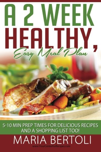 A 2 Week Healthy, Easy Meal Plan: 5-10 Minute Prep Times For Delicious Recipes And A Shopping List Too! (Food Recipe Series) (Volume 1)