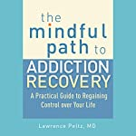 The Mindful Path to Addiction Recovery: A Practical Guide to Regaining Control over Your Life | Lawrence A. Peltz MD,Ronald D. Siegel PsyD (foreword)