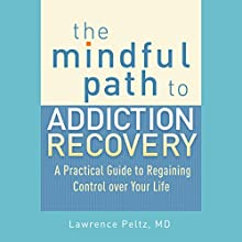 The Mindful Path to Addiction Recovery: A Practical Guide to Regaining Control over Your Life (       UNABRIDGED) by Lawrence A. Peltz MD, Ronald D. Siegel PsyD (foreword) Narrated by Fajer Al-Kaisi