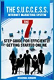 The S.U.C.C.E.S.S. Internet Marketing System: The 7 Step Guide for Efficiently Getting Started Online