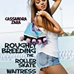 Roughly Breeding the Roller Skate Waitress | Cassandra Zara