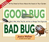 Walliser Good Bug Bad Bug: Who's Who, What They Do, and How to Manage Them Organically (All You Need to Know about the Insects in Your Garden)