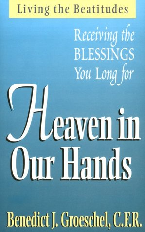 Heaven in Our Hands: Receiving the Blessings We Long for, BENEDICT J. GROESCHEL