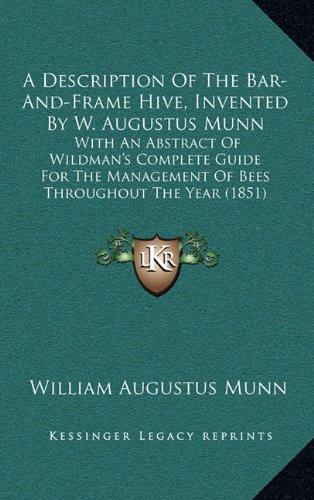 A   Description of the Bar-And-Frame Hive, Invented by W. Augustus Munn: With an Abstract of Wildman's Complete Guide for the Management of Bees Throu