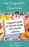 The Couponer's Classroom: A beginner's guide to ultimate savings with ultimate simplicity