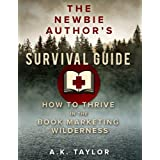 The Newbie Author's Survival Guide: How to Thrive in the Book Marketing Wilderness ~ A.K. Taylor