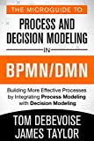 The MicroGuide to Process and Decision Modeling in BPMN/DMN: Building More Effective Processes by Integrating Process Modeling with Decision Modeling (English Edition)