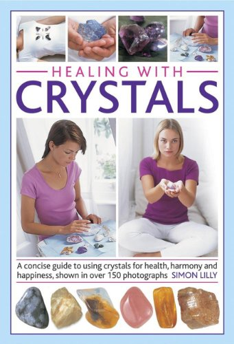 Healing With Crystals: A Concise Guide to Using Crystals for Health, Harmony and Happiness, Shown in over 150 Photographs