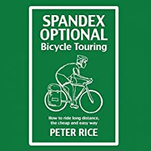 Spandex Optional Bicycle Touring: How to Ride Long Distance, the Cheap and Easy Way | Livre audio Auteur(s) : Peter Rice Narrateur(s) : Peter Rice