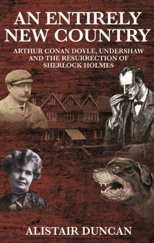 An Entirely New Country - Arthur Conan Doyle, Undershaw and the Resurrection of Sherlock Holmes