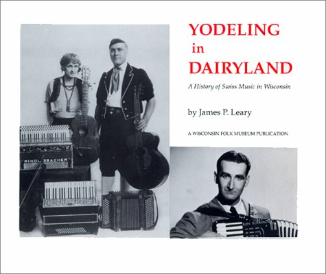 Yodeling in Dairyland: A History of Swiss Music in Wisconsin