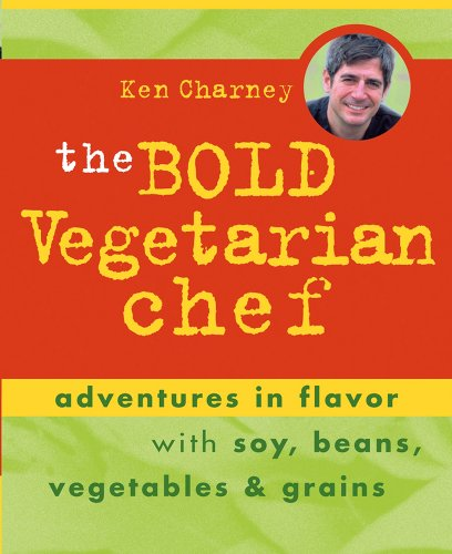 The Bold Vegetarian Chef: Adventures in Flavor with Soy, Beans, Vegetables, and Grains by Ken Charney