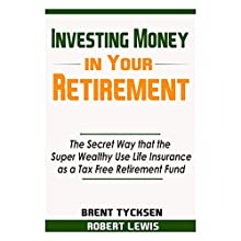 Investing Money in Your Retirement: The Secret Way That the Super Wealthy Use Life Insurance as a Tax Free Retirement Fund Audiobook by Brent Tycksen, Robert Lewis Narrated by Craig Beck