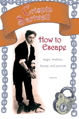 How to Escape: Magic, Madness, Beauty, and Cynicism (Excelsior Editions)