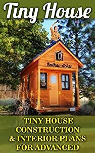 Tiny House: Tiny House Construction & Interior Plans For Advanced: (Tiny Homes, Small Home, Tiny House Plans, Tiny House Living) (DIY Projects, Home Construction, Interior Design)