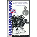 The Railroad War: N. B. Forrest's 1864 Raid Through Northern Alabama and Middle Tennessee
