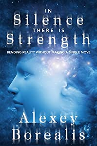 In Silence There Is Strength: Bending Reality Without Making A Single Move by Alexey Borealis ebook deal