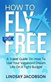 How To Fly Free: A Travel Guide On How To Live Your Vagabond Dream Life On A Tight Budget (how to fly for free, budget travel, travel guide, cheap flights,)