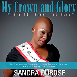 My Crown and Glory, it's NOT About the Hair: Six Fundamental Principles to Heal Emotional Wounds and Build Healthy Self Esteem | [Sandra Dubose]