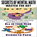 Secrets of Mental Math - Master the Art: Advanced Calculation and Memorization All in Your Head Audiobook by Kenneth Paek Narrated by Forris Day Jr