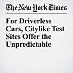 For Driverless Cars, Citylike Test Sites Offer the Unpredictable | Neal E. Boudette
