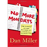 No More Mondays: Fire Yourself -- and Other Revolutionary Ways to Discover Your True Calling at Work ~ Dan Miller