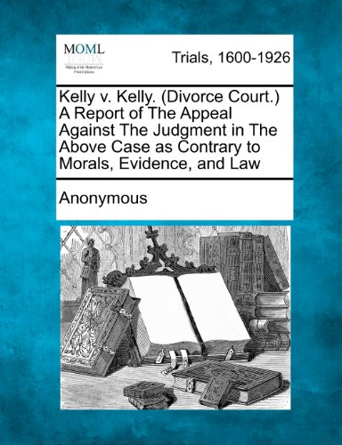 Kelly v. Kelly. (Divorce Court.) A Report of The Appeal Against The Judgment in The Above Case as Contrary to Morals, Evidence, and Law