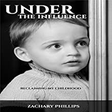 Under the Influence: Reclaiming My Childhood Audiobook by Zachary Phillips Narrated by Zachary Phillips