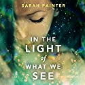 In the Light of What We See Audiobook by Sarah Painter Narrated by Fiona Hardingham