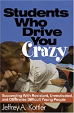 Students Who Drive You Crazy Succeeding With Resistant Unmotivated and Otherwise by Jeffrey A. Kottler