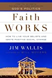 Faith Works: How to Live Your Beliefs and Ignite Positive Social Change (1400064791) by Wallis, Jim