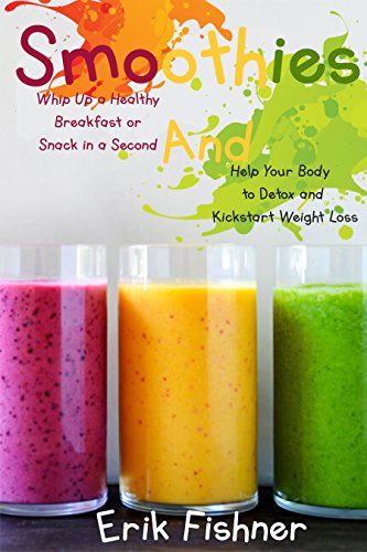 Smoothies: Whip Up a Healthy Breakfast or Snack in a Second and Help Your Body to Detox and Kickstart Weight Loss (With Recipes) by Erik Fishner