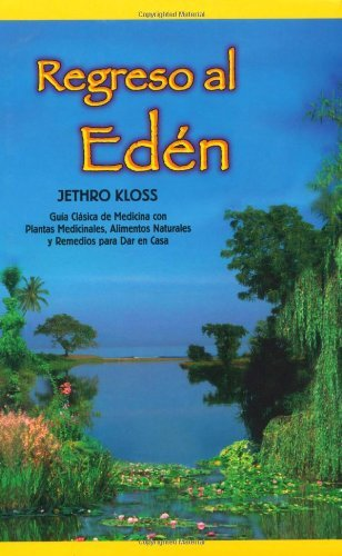 Regreso al Eden: The Classic Guide to Herbal Medicine, Natural Foods, and Home Remedies (Spanish Edition) by Jethro Kloss (2000-07-18)