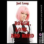 Rough, Long, and Hard: Ten Extreme Hardcore Erotica Stories | Jael Long