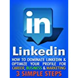 LinkedIn: How To Dominate LinkedIn & Optimize Your Profile For Career, Business & Marketing In 3 Simple Steps