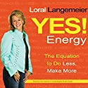 Yes! Energy: The Equation to Do Less, Make More (       UNABRIDGED) by Loral Langemeier Narrated by Loral Langemeier