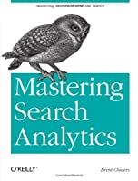 Mastering Search Analytics: Measuring SEO, SEM and Site Search Front Cover
