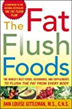 The Fat Flush Foods: The World's Best Foods, Seasonings, and Supplements to Flush the Fat From Every Body: The World's Best Foods, Seasonings and Supplements ... to Flush the Fat from Every Body (Gittleman)