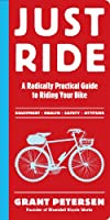 Just Ride: A Radically Practical Guide to Bikes, Equipment, Health, Safety, and Attitude