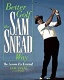Better Golf the Sam Snead Way: The Lessons IVe Learned