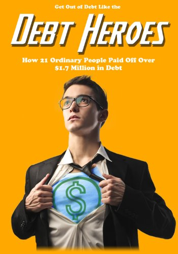 Get Out of Debt Like the Debt Heroes: How 21 Ordinary People Paid Off Over $1.7 Million in Debt