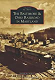 Baltimore and Ohio Railroad in Maryland, The (Images of Rail)